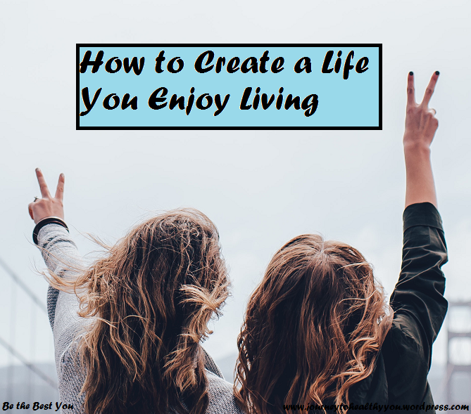 How to Create a Life You Enjoy Living